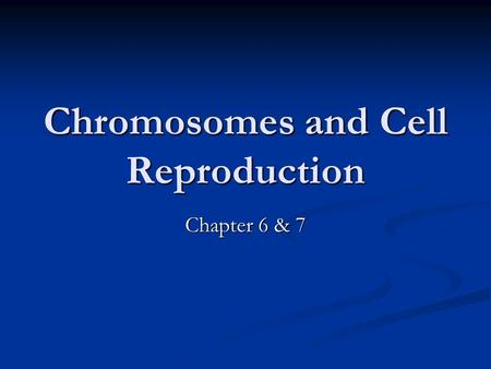 Chromosomes and Cell Reproduction Chapter 6 & 7. I. Chromosomes A. Chromosome- made of 2 exact copies of DNA coiled around proteins (*this is after replication.