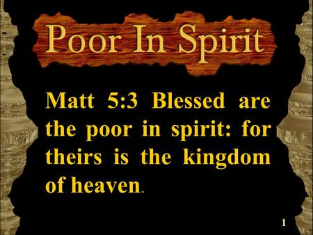 1 Matt 5:3 Blessed are the poor in spirit: for theirs is the kingdom of heaven.