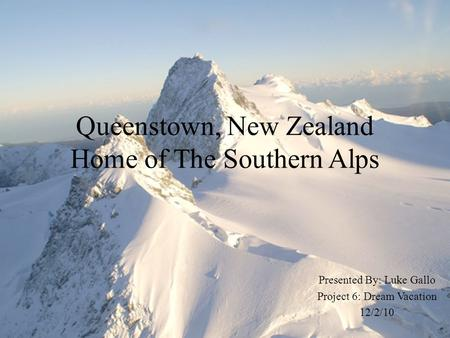 Queenstown, New Zealand Home of The Southern Alps Presented By: Luke Gallo Project 6: Dream Vacation 12/2/10.