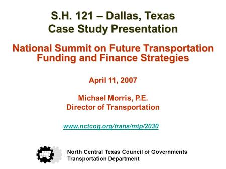 S.H. 121 – Dallas, Texas Case Study Presentation National Summit on Future Transportation Funding and Finance Strategies April 11, 2007 Michael Morris,