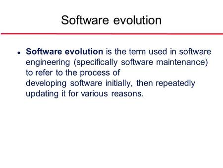 Software evolution l Software evolution is the term used in software engineering (specifically software maintenance) to refer to the process of developing.