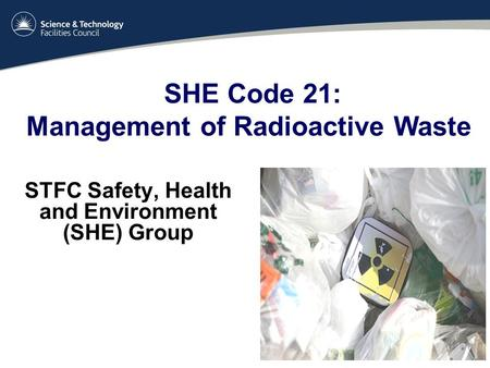 STFC Safety, Health and Environment (SHE) Group SHE Code 21: Management of Radioactive Waste.