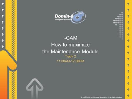 I-CAM How to maximize the Maintenance Module Track 2 11:00AM-12:30PM © 2009 Domin-8 Enterprise Solutions LLC. All rights reserved.