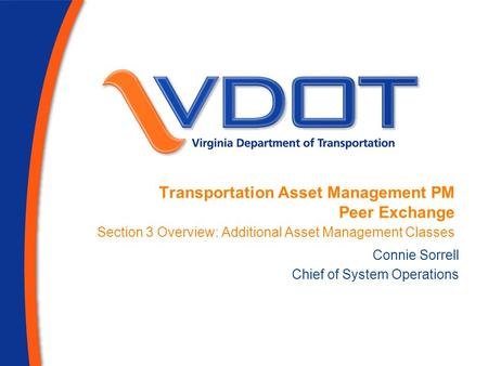 Transportation Asset Management PM Peer Exchange Section 3 Overview: Additional Asset Management Classes Connie Sorrell Chief of System Operations.