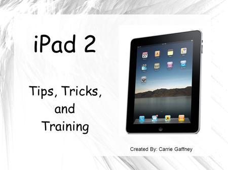 IPad 2 Tips, Tricks, and Training Created By: Carrie Gaffney.