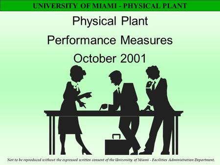 UNIVERSITY OF MIAMI - PHYSICAL PLANT Physical Plant Performance Measures October 2001 Not to be reproduced without the expressed written consent of the.