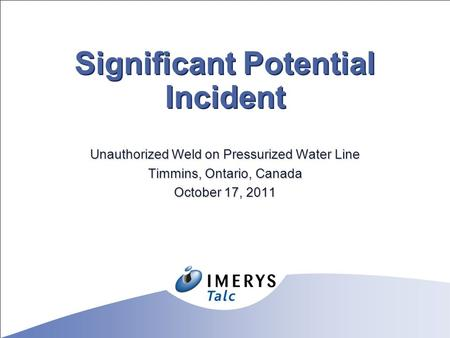 Significant Potential Incident Unauthorized Weld on Pressurized Water Line Timmins, Ontario, Canada October 17, 2011.