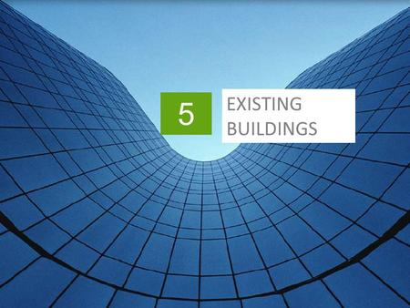 5 EXISTING BUILDINGS. Slide header copy In This Chapter >Sustainable existing buildings >Planning green projects for existing buildings >Measures to improve.