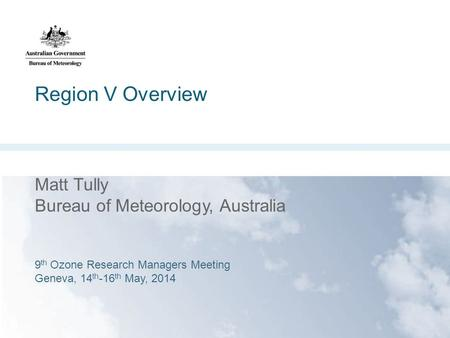 Region V Overview 9 th Ozone Research Managers Meeting Geneva 14 th -1 th May 2014 Matt Tully Bureau of Meteorology, Australia 9 th Ozone Research Managers.