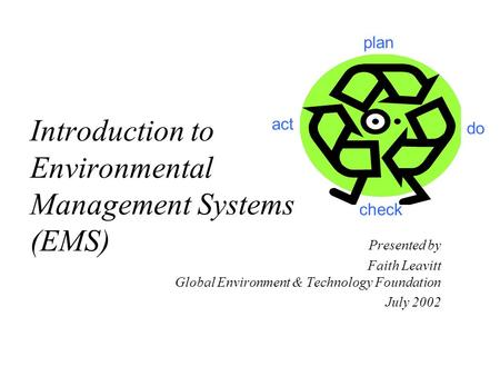 Introduction to Environmental Management Systems (EMS) Presented by Faith Leavitt Global Environment & Technology Foundation July 2002 plan act check do.