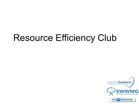 Resource Efficiency Club. The Resource Efficiency Club and its Objectives National programme, promoted locally by SWRDA and Envirowise Implemented by: