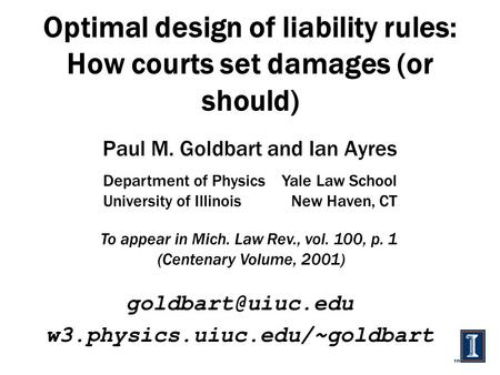 Optimal design of liability rules: How courts set damages (or should) Paul M. Goldbart and Ian Ayres w3.physics.uiuc.edu/~goldbart Department.