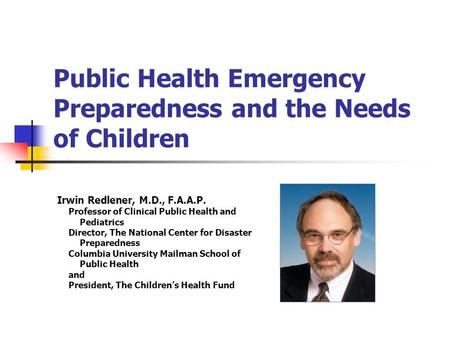 Public Health Emergency Preparedness and the Needs of Children Irwin Redlener, M.D., F.A.A.P. Professor of Clinical Public Health and Pediatrics Director,