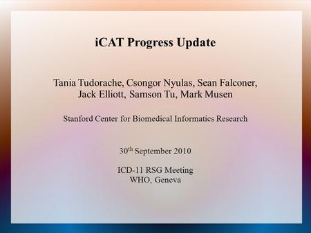 ICAT Progress Update Tania Tudorache, Csongor Nyulas, Sean Falconer, Jack Elliott, Samson Tu, Mark Musen Stanford Center for Biomedical Informatics Research.
