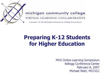 Preparing K-12 Students for Higher Education MVU Online Learning Symposium Kellogg Conference Center February 8, 2007 Michael Wahl, MCCVLC.