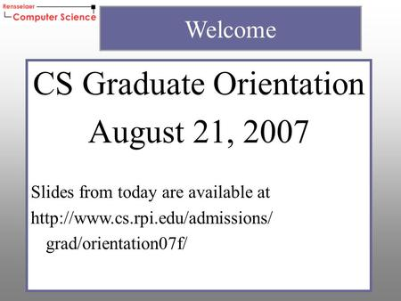 CS Graduate Orientation August 21, 2007 Slides from today are available at  grad/orientation07f/ Welcome.