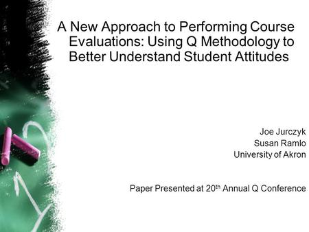A New Approach to Performing Course Evaluations: Using Q Methodology to Better Understand Student Attitudes Joe Jurczyk Susan Ramlo University of Akron.