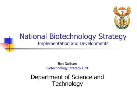 National Biotechnology Strategy Implementation and Developments Ben Durham Biotechnology Strategy Unit Department of Science and Technology.
