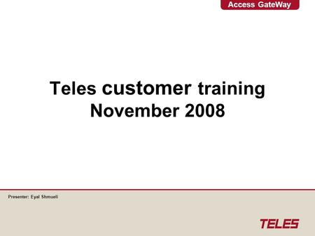 Access GateWay Teles customer training November 2008 Presenter: Eyal Shmueli.