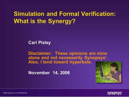 © 2006 Synopsys, Inc. (1) CONFIDENTIAL Simulation and Formal Verification: What is the Synergy? Carl Pixley Disclaimer: These opinions are mine alone and.