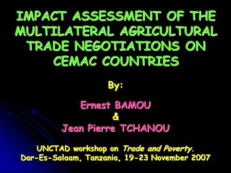 IMPACT ASSESSMENT OF THE MULTILATERAL AGRICULTURAL TRADE NEGOTIATIONS ON CEMAC COUNTRIES By: Ernest BAMOU & Jean Pierre TCHANOU UNCTAD workshop on Trade.