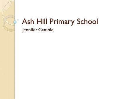 Ash Hill Primary School Jennifer Gamble. What have we done? We have begun to improve progress and attainment Some of the statistics look significantly.