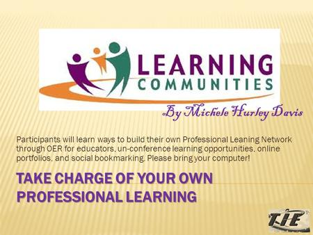 TAKE CHARGE OF YOUR OWN PROFESSIONAL LEARNING Participants will learn ways to build their own Professional Leaning Network through OER for educators, un-conference.