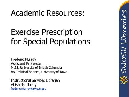 Academic Resources: Exercise Prescription for Special Populations Frederic Murray Assistant Professor MLIS, University of British Columbia BA, Political.