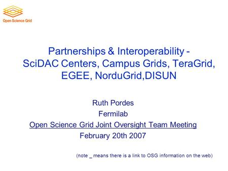 Partnerships & Interoperability - SciDAC Centers, Campus Grids, TeraGrid, EGEE, NorduGrid,DISUN Ruth Pordes Fermilab Open Science Grid Joint Oversight.