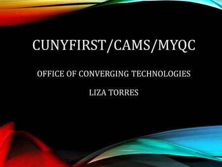 CUNYFIRST/CAMS/MYQC OFFICE OF CONVERGING TECHNOLOGIES LIZA TORRES.