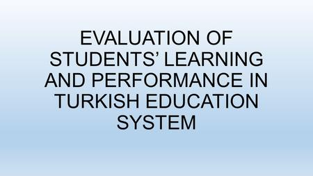 EVALUATION OF STUDENTS' LEARNING AND PERFORMANCE IN TURKISH EDUCATION SYSTEM.