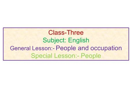 Class-Three Subject: English General Lesson:- People and occupation Special Lesson:- People.