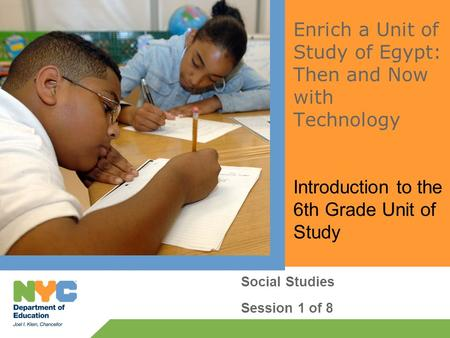 Enrich a Unit of Study of Egypt: Then and Now with Technology Introduction to the 6th Grade Unit of Study Social Studies Session 1 of 8.