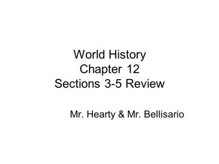 World History Chapter 12 Sections 3-5 Review Mr. Hearty & Mr. Bellisario.