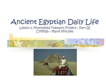 Ancient Egyptian Daily Life Lesson 1: Multimedia Thematic Project – Part III CMP555 – Marie Mitchell.