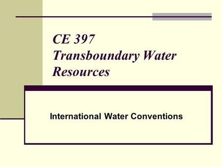 CE 397 Transboundary Water Resources International Water Conventions.