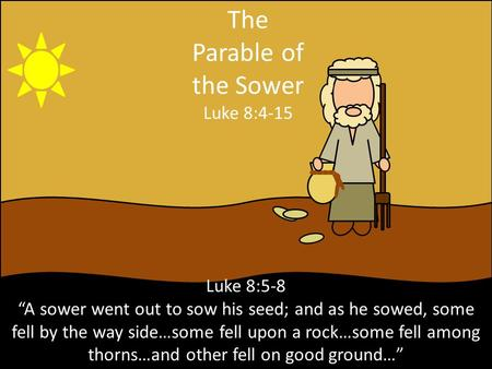 "The Parable of the Sower Luke 8:4-15 Luke 8:5-8 ""A sower went out to sow his seed; and as he sowed, some fell by the way side…some fell upon a rock…some."