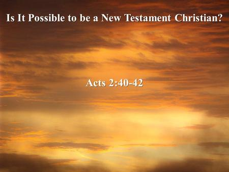 Is It Possible to be a New Testament Christian? Acts 2:40-42.
