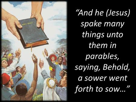 """And he (Jesus) spake many things unto them in parables, saying, Behold, a sower went forth to sow…"""
