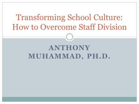 ANTHONY MUHAMMAD, PH.D. Transforming School Culture: How to Overcome Staff Division.