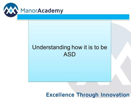 Understanding how it is to be ASD. Aims To develop an understanding of how it is to be ASD To explore the range of difficulties and differences associated.