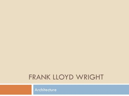 FRANK LLOYD WRIGHT Architecture. Frank Lloyd Wright  American Architect, 1867 – 1959  Experimented with forms and materials  Recognized as one of the.