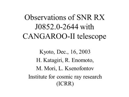 Observations of SNR RX J0852.0-2644 with CANGAROO-II telescope Kyoto, Dec., 16, 2003 H. Katagiri, R. Enomoto, M. Mori, L. Ksenofontov Institute for cosmic.