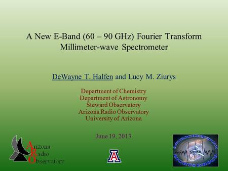 A New E-Band (60 – 90 GHz) Fourier Transform Millimeter-wave Spectrometer DeWayne T. Halfen and Lucy M. Ziurys Department of Chemistry Department of Astronomy.