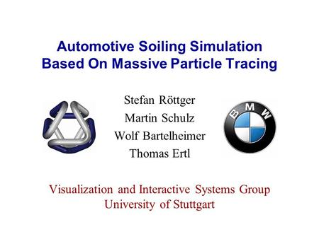 Automotive Soiling Simulation Based On Massive Particle Tracing Stefan Röttger Martin Schulz Wolf Bartelheimer Thomas Ertl Visualization and Interactive.