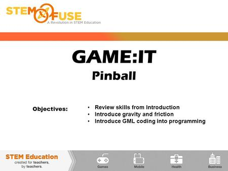 GAME:IT Pinball Objectives: Review skills from Introduction Introduce gravity and friction Introduce GML coding into programming.