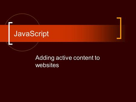 JavaScript Adding active content to websites. Goals Understand structure of JavaScript Understand rules of coding Add active content to WebPages Add functions.