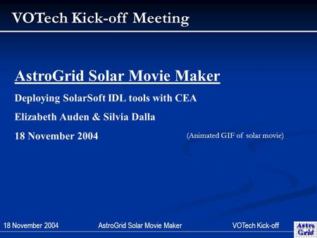 18 November 2004AstroGrid Solar Movie Maker VOTechKick-off VOTech Kick-off Meeting AstroGrid Solar Movie Maker Deploying SolarSoft IDL tools with CEA Elizabeth.