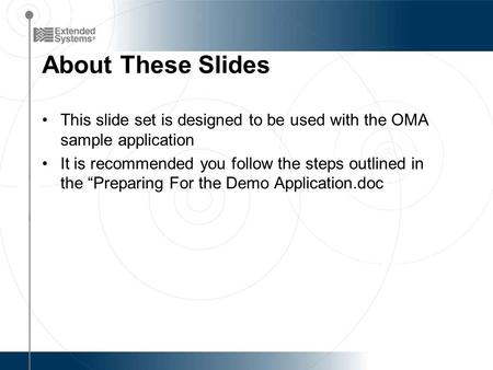 "About These Slides This slide set is designed to be used with the OMA sample application It is recommended you follow the steps outlined in the ""Preparing."