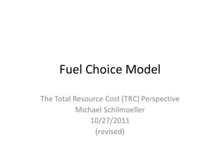 Fuel Choice Model The Total Resource Cost (TRC) Perspective Michael Schilmoeller 10/27/2011 (revised)